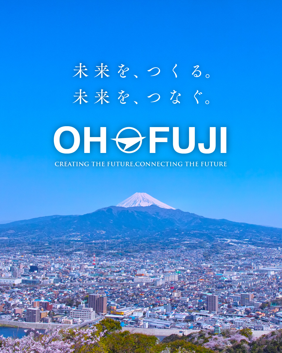 未来を、つくる。未来を、つなぐ。OHFUJI CREATING THE FUTURE,CONNECTING THE FUTURE.